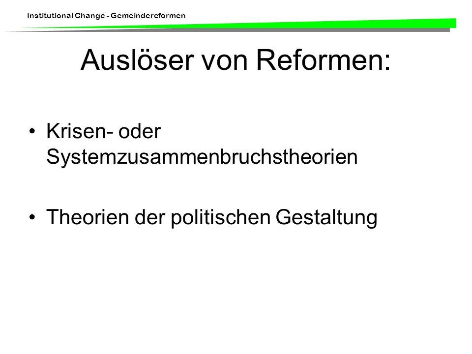 Institutional Change - Gemeindereformen Auslöser von Reformen: Krisen- oder Systemzusammenbruchstheorien Theorien der politischen Gestaltung