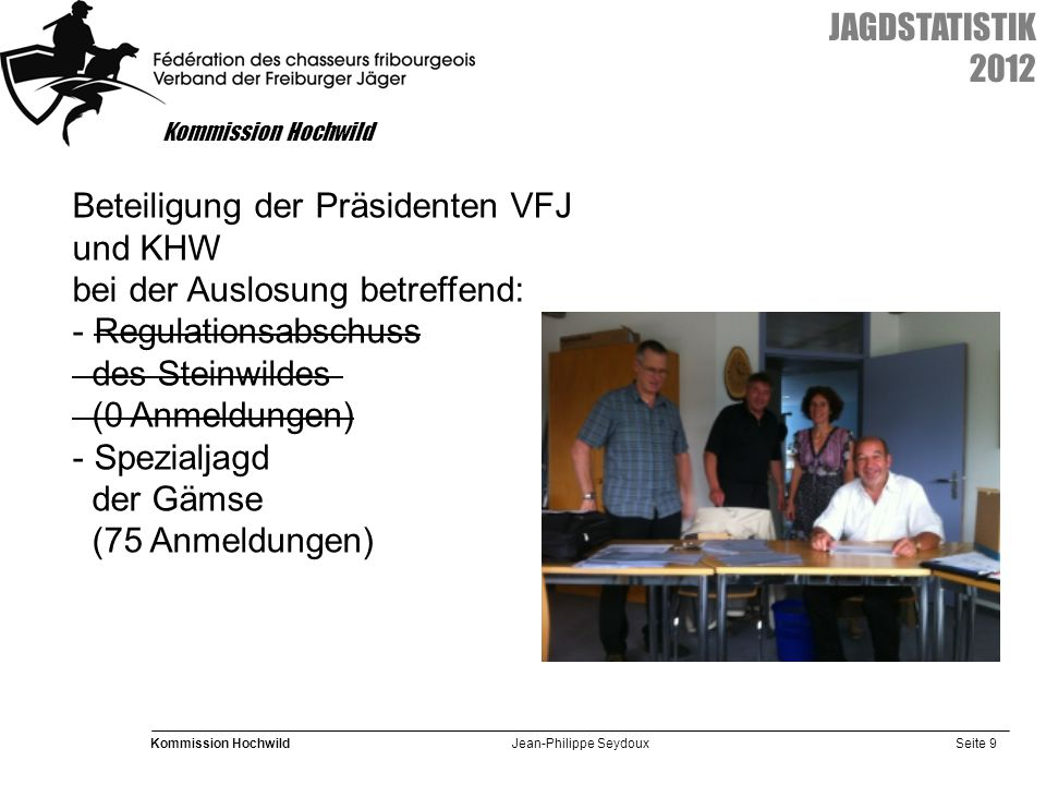Seite 9 Kommission Hochwild Jean-Philippe Seydoux JAGDSTATISTIK 2012 Kommission Hochwild Beteiligung der Präsidenten VFJ und KHW bei der Auslosung betreffend: - Regulationsabschuss des Steinwildes (0 Anmeldungen) - Spezialjagd der Gämse (75 Anmeldungen)