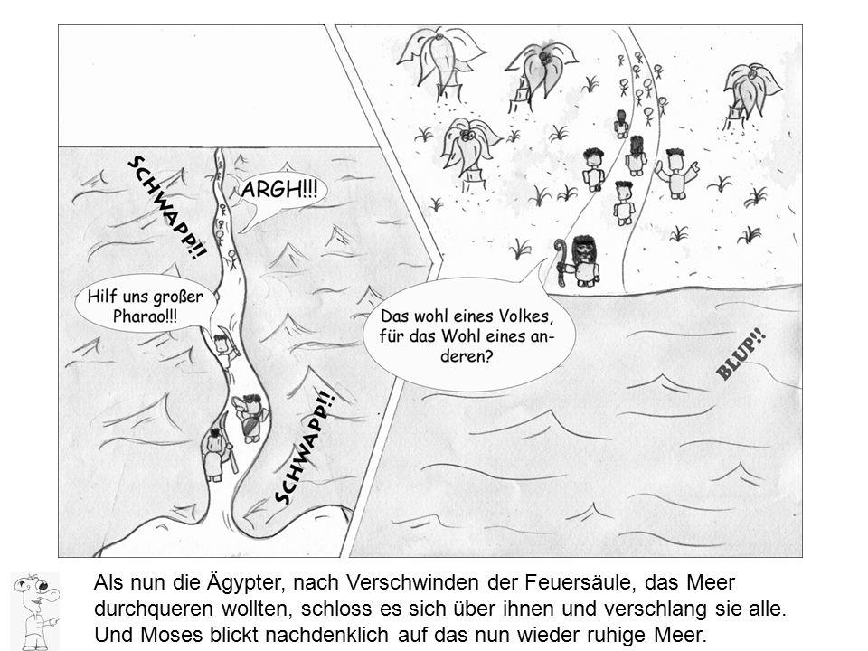 Als nun die Ägypter, nach Verschwinden der Feuersäule, das Meer durchqueren wollten, schloss es sich über ihnen und verschlang sie alle. Und Moses bli
