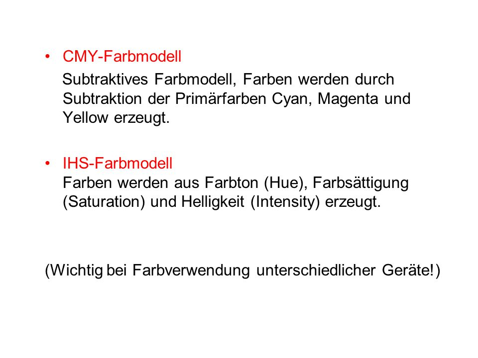 CMY-Farbmodell Subtraktives Farbmodell, Farben werden durch Subtraktion der Primärfarben Cyan, Magenta und Yellow erzeugt. IHS-Farbmodell Farben werde