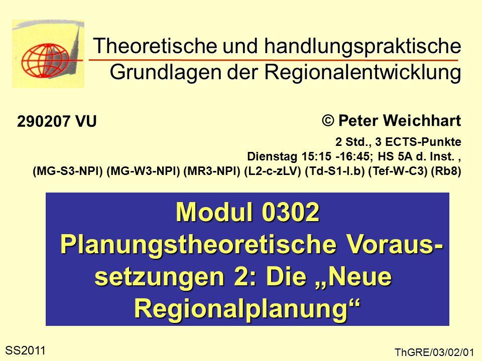 """Theoretische und handlungspraktische Grundlagen der Regionalentwicklung ThGRE/03/02/01 © Peter Weichhart Modul 0302 Planungstheoretische Voraus- Planungstheoretische Voraus- setzungen 2: Die """"Neue Regionalplanung SS2011 290207 VU 2 Std., 3 ECTS-Punkte Dienstag 15:15 -16:45; HS 5A d."""