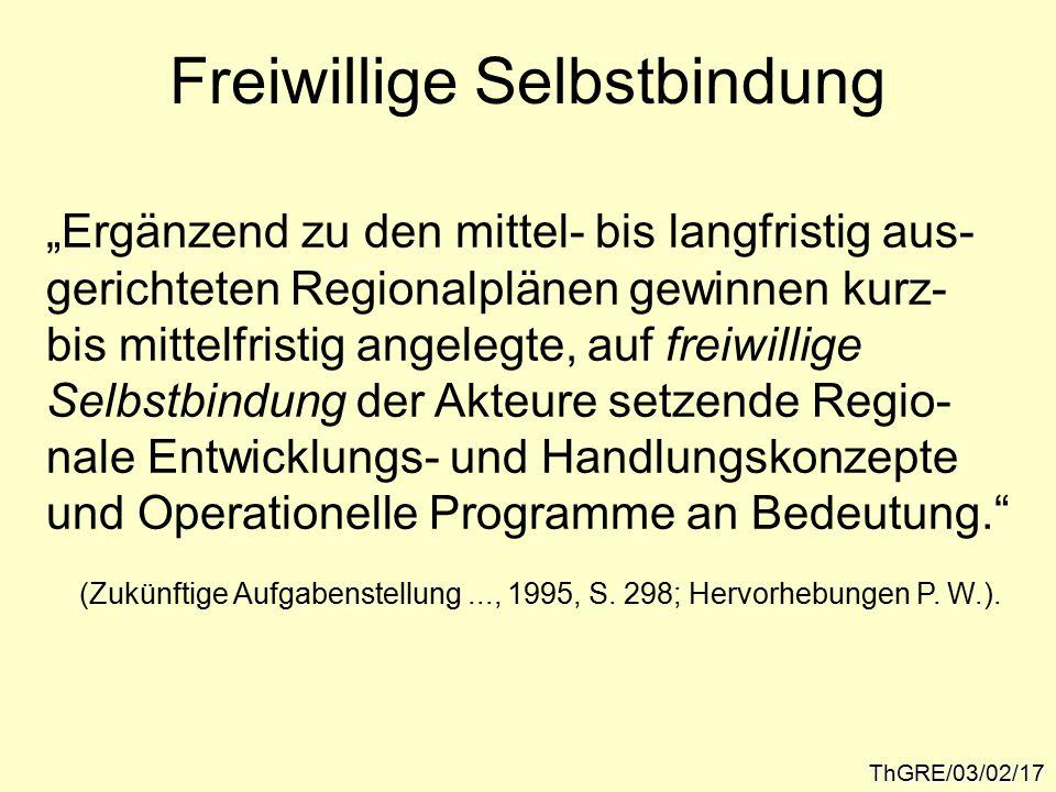 """Freiwillige Selbstbindung ThGRE/03/02/17 """"Ergänzend zu den mittel- bis langfristig aus- gerichteten Regionalplänen gewinnen kurz- bis mittelfristig angelegte, auf freiwillige Selbstbindung der Akteure setzende Regio- nale Entwicklungs- und Handlungskonzepte und Operationelle Programme an Bedeutung. (Zukünftige Aufgabenstellung..., 1995, S."""