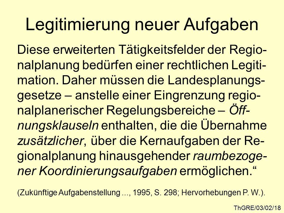 Legitimierung neuer Aufgaben ThGRE/03/02/18 Diese erweiterten Tätigkeitsfelder der Regio- nalplanung bedürfen einer rechtlichen Legiti- mation.