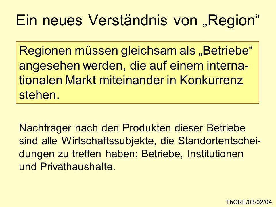 """Ein neues Verständnis von """"Region ThGRE/03/02/04 Regionen müssen gleichsam als """"Betriebe angesehen werden, die auf einem interna- tionalen Markt miteinander in Konkurrenz stehen."""