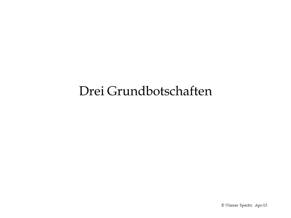 © Werner Specht, Apr-15 Drei Grundbotschaften