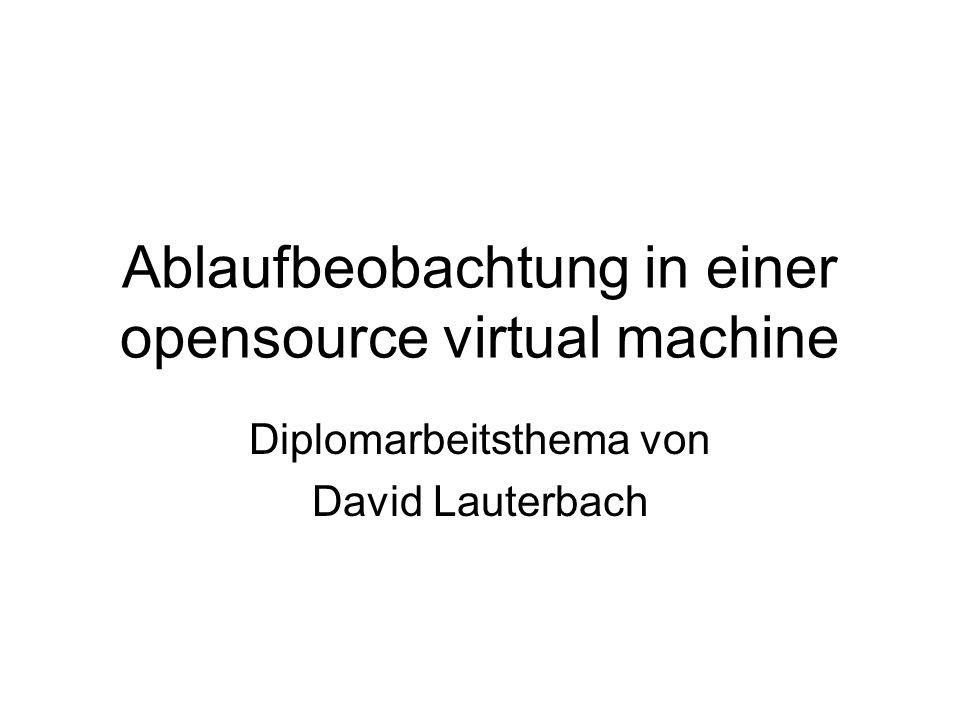 Ablaufbeobachtung in einer opensource virtual machine Diplomarbeitsthema von David Lauterbach