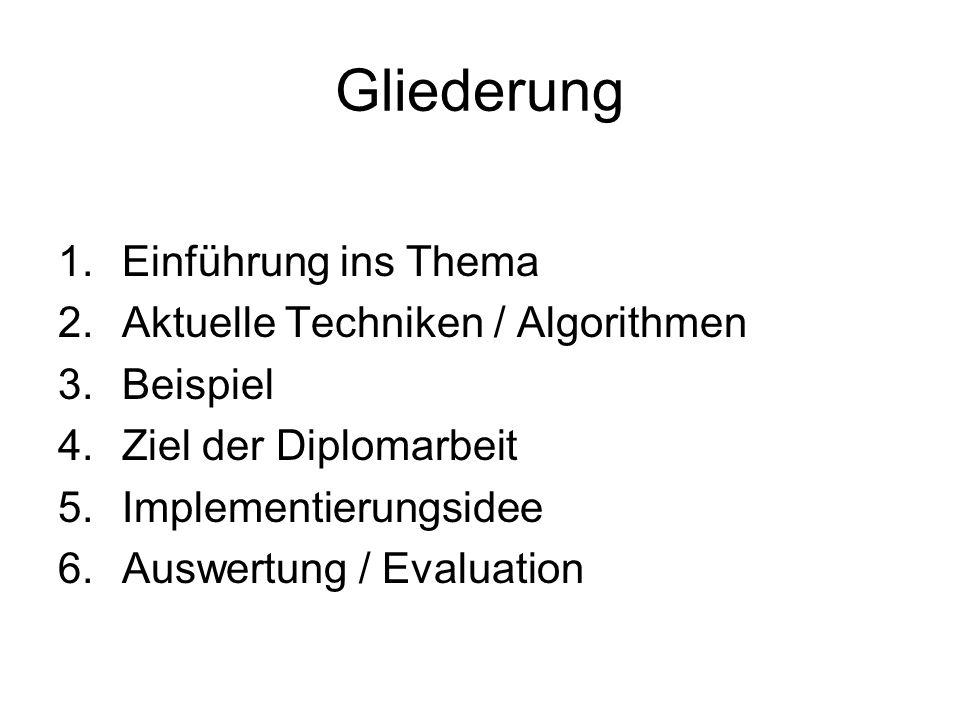 Gliederung 1.Einführung ins Thema 2.Aktuelle Techniken / Algorithmen 3.Beispiel 4.Ziel der Diplomarbeit 5.Implementierungsidee 6.Auswertung / Evaluati