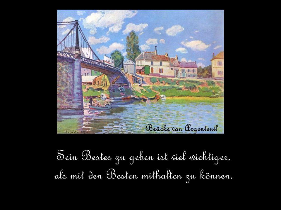 Brücke von Argenteuil Sein Bestes zu geben ist viel wichtiger, als mit den Besten mithalten zu können.