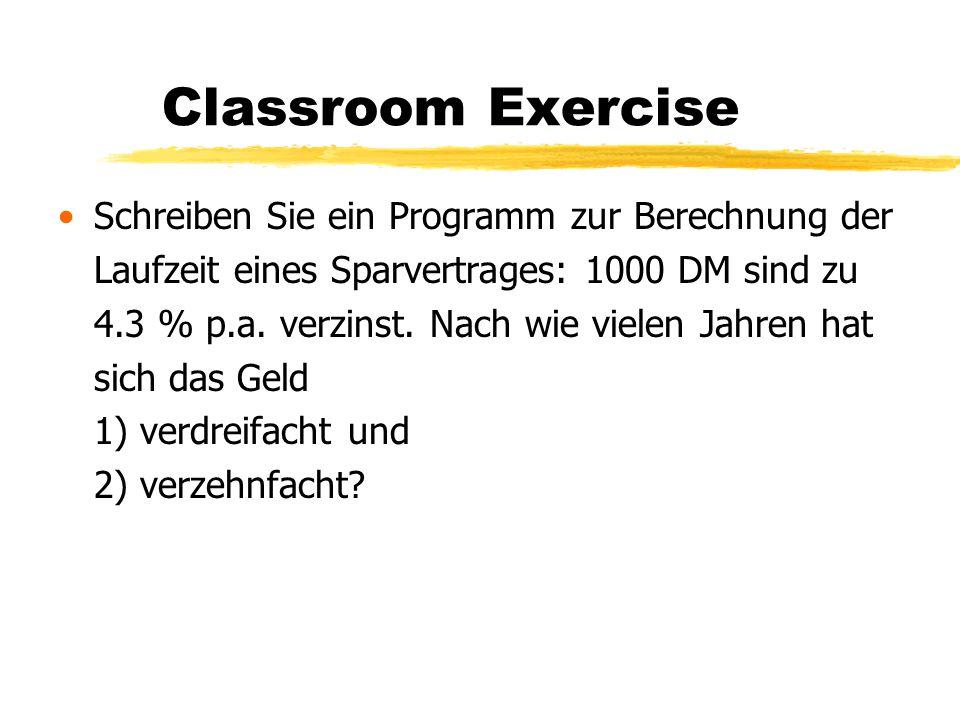 Classroom Exercise Schreiben Sie ein Programm zur Berechnung der Laufzeit eines Sparvertrages: 1000 DM sind zu 4.3 % p.a. verzinst. Nach wie vielen Ja