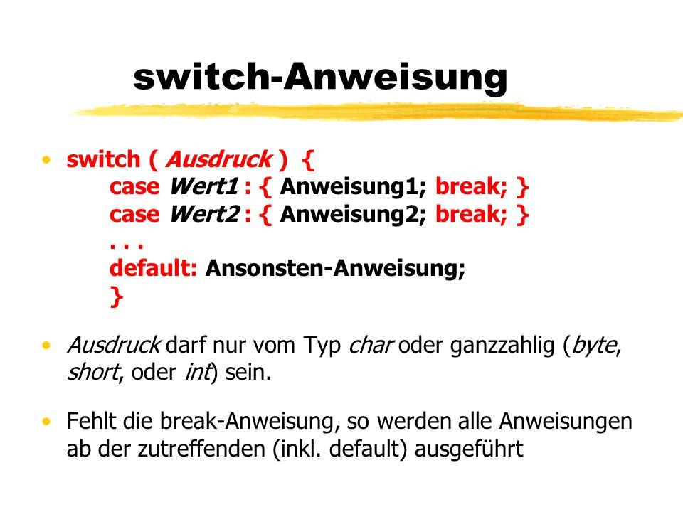 switch-Anweisung switch ( Ausdruck ) { case Wert1 : { Anweisung1; break; } case Wert2 : { Anweisung2; break; }... default: Ansonsten-Anweisung; } Ausd