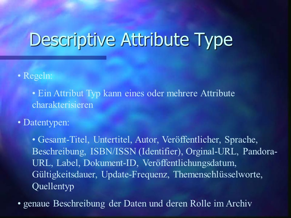 Descriptive Attribute Type Regeln: Ein Attribut Typ kann eines oder mehrere Attribute charakterisieren Datentypen: Gesamt-Titel, Untertitel, Autor, Veröffentlicher, Sprache, Beschreibung, ISBN/ISSN (Identifier), Orginal-URL, Pandora- URL, Label, Dokument-ID, Veröffentlichungsdatum, Gültigkeitsdauer, Update-Frequenz, Themenschlüsselworte, Quellentyp genaue Beschreibung der Daten und deren Rolle im Archiv