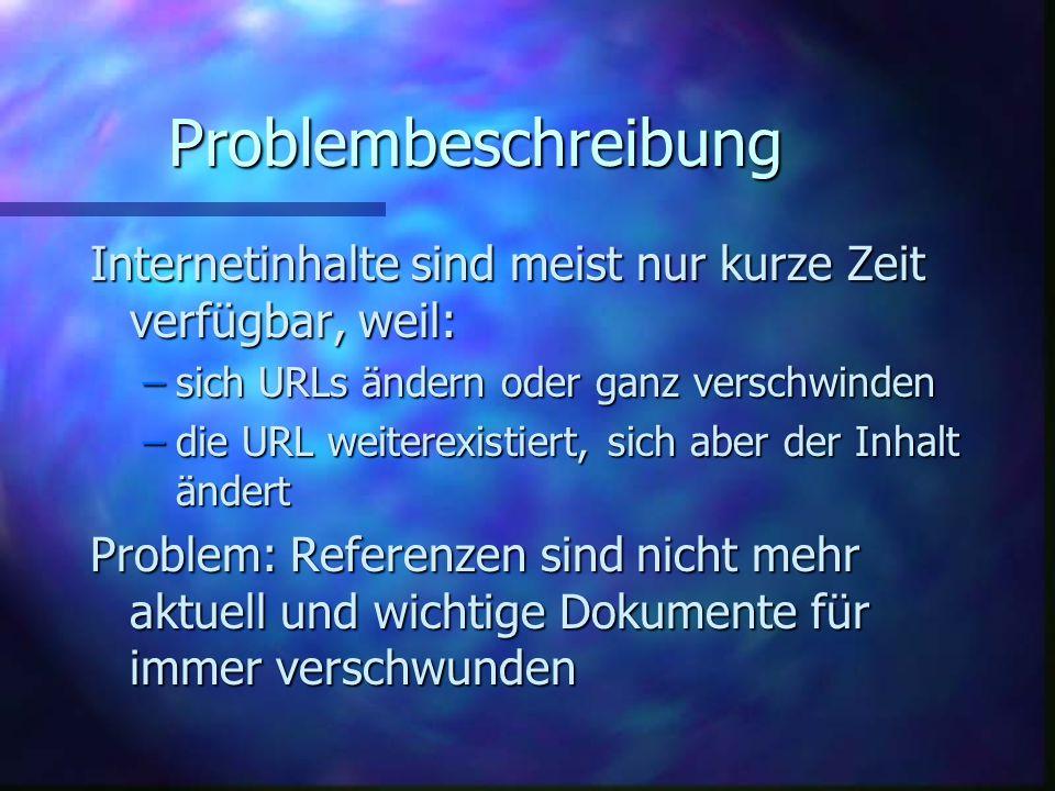 Problembeschreibung Internetinhalte sind meist nur kurze Zeit verfügbar, weil: –sich URLs ändern oder ganz verschwinden –die URL weiterexistiert, sich aber der Inhalt ändert Problem: Referenzen sind nicht mehr aktuell und wichtige Dokumente für immer verschwunden