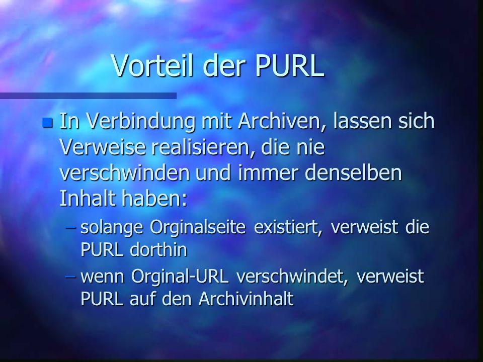 Vorteil der PURL n In Verbindung mit Archiven, lassen sich Verweise realisieren, die nie verschwinden und immer denselben Inhalt haben: –solange Orginalseite existiert, verweist die PURL dorthin –wenn Orginal-URL verschwindet, verweist PURL auf den Archivinhalt