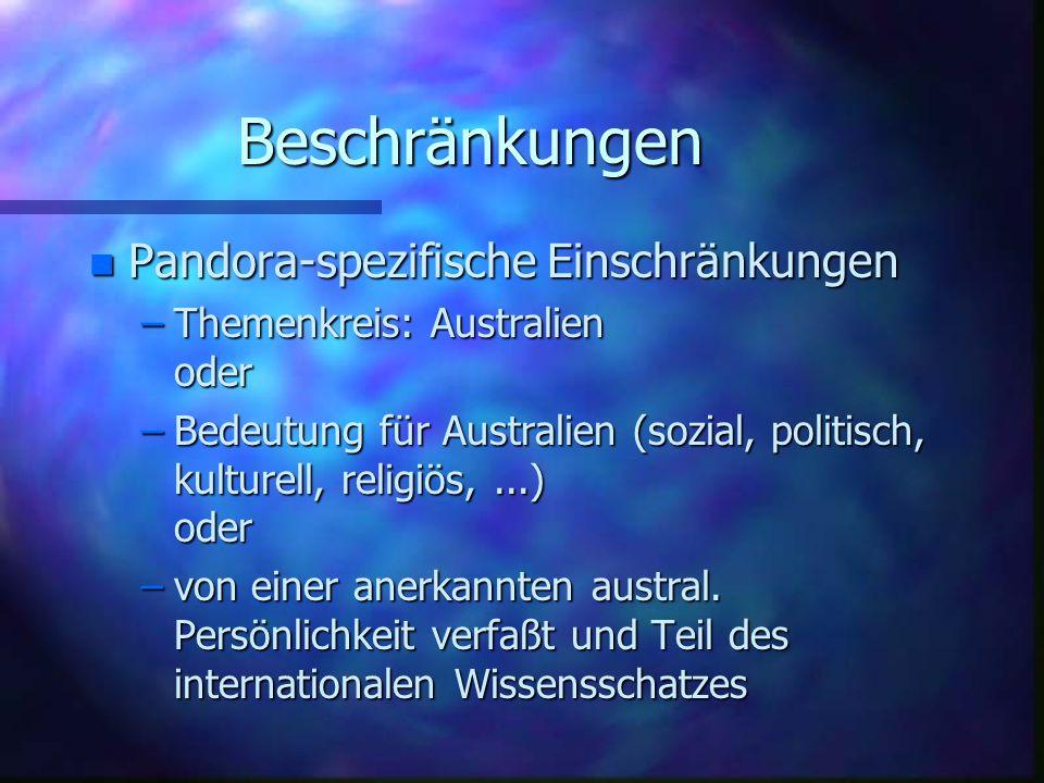 Beschränkungen n Pandora-spezifische Einschränkungen –Themenkreis: Australien oder –Bedeutung für Australien (sozial, politisch, kulturell, religiös,...) oder –von einer anerkannten austral.