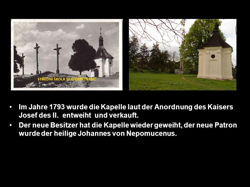 Im Jahre 1793 wurde die Kapelle laut der Anordnung des Kaisers Josef des II. entweiht und verkauft. Der neue Besitzer hat die Kapelle wieder geweiht,