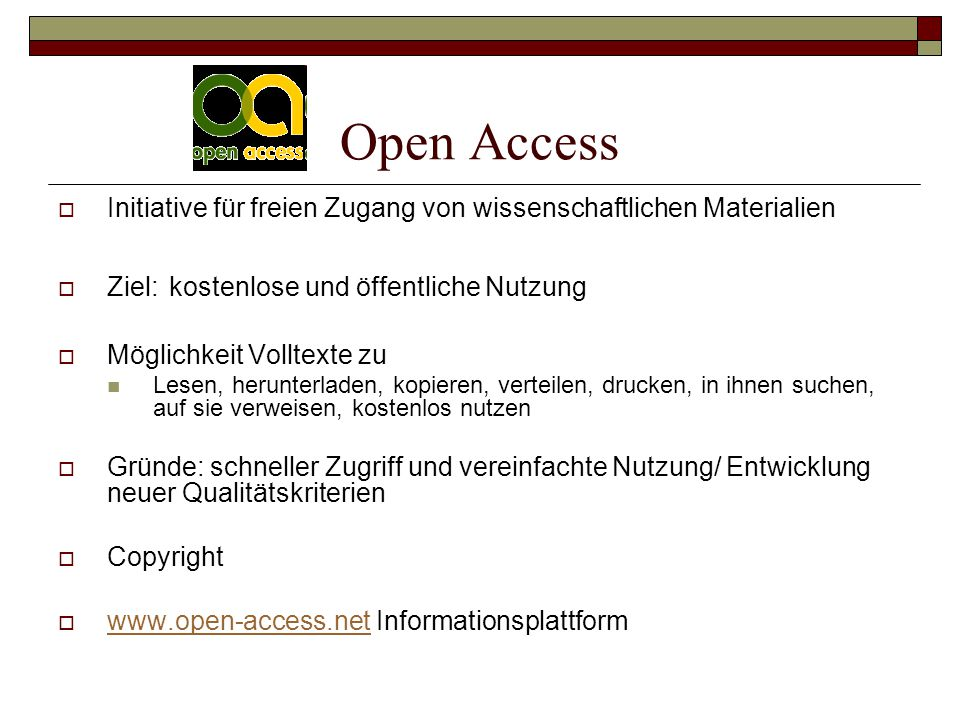 Open Access  Initiative für freien Zugang von wissenschaftlichen Materialien  Ziel: kostenlose und öffentliche Nutzung  Möglichkeit Volltexte zu Lesen, herunterladen, kopieren, verteilen, drucken, in ihnen suchen, auf sie verweisen, kostenlos nutzen  Gründe: schneller Zugriff und vereinfachte Nutzung/ Entwicklung neuer Qualitätskriterien  Copyright  www.open-access.net Informationsplattform www.open-access.net