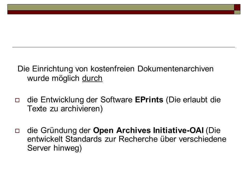 Die Einrichtung von kostenfreien Dokumentenarchiven wurde möglich durch  die Entwicklung der Software EPrints (Die erlaubt die Texte zu archivieren)  die Gründung der Open Archives Initiative-OAI (Die entwickelt Standards zur Recherche über verschiedene Server hinweg)