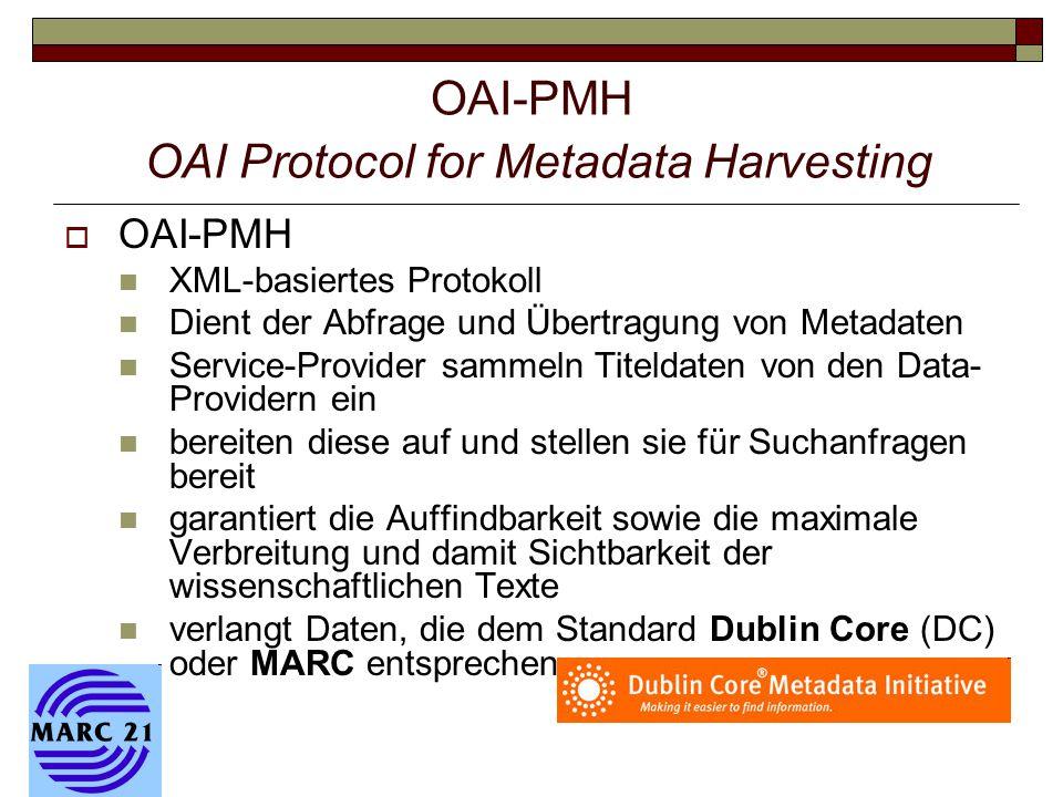 OAI-PMH OAI Protocol for Metadata Harvesting  OAI-PMH XML-basiertes Protokoll Dient der Abfrage und Übertragung von Metadaten Service-Provider sammeln Titeldaten von den Data- Providern ein bereiten diese auf und stellen sie für Suchanfragen bereit garantiert die Auffindbarkeit sowie die maximale Verbreitung und damit Sichtbarkeit der wissenschaftlichen Texte verlangt Daten, die dem Standard Dublin Core (DC) oder MARC entsprechen