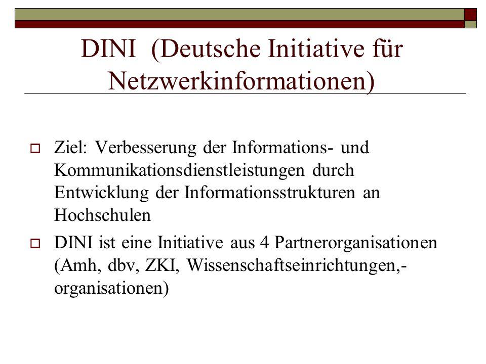 DINI (Deutsche Initiative für Netzwerkinformationen)  Ziel: Verbesserung der Informations- und Kommunikationsdienstleistungen durch Entwicklung der Informationsstrukturen an Hochschulen  DINI ist eine Initiative aus 4 Partnerorganisationen (Amh, dbv, ZKI, Wissenschaftseinrichtungen,- organisationen)