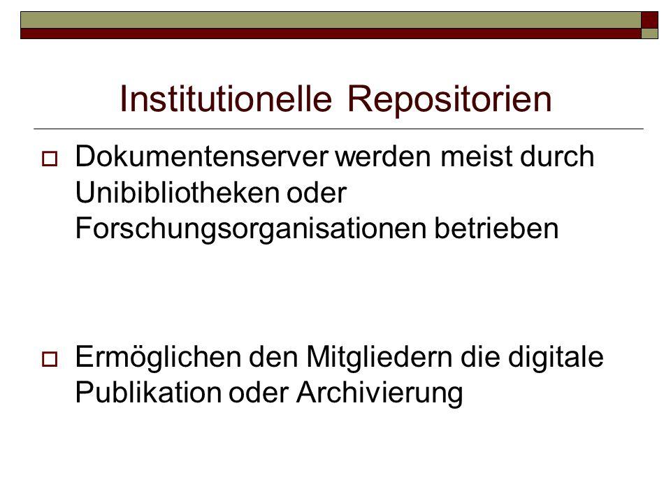 Institutionelle Repositorien  Dokumentenserver werden meist durch Unibibliotheken oder Forschungsorganisationen betrieben  Ermöglichen den Mitgliedern die digitale Publikation oder Archivierung