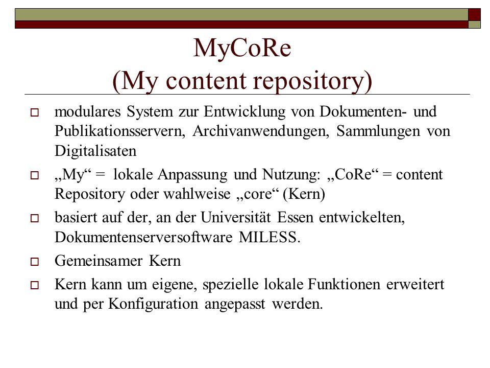 """MyCoRe (My content repository)  modulares System zur Entwicklung von Dokumenten- und Publikationsservern, Archivanwendungen, Sammlungen von Digitalisaten  """"My = lokale Anpassung und Nutzung: """"CoRe = content Repository oder wahlweise """"core (Kern)  basiert auf der, an der Universität Essen entwickelten, Dokumentenserversoftware MILESS."""