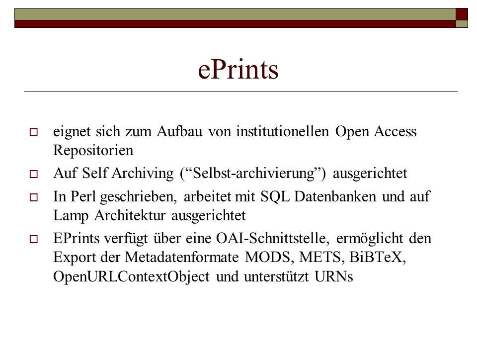 ePrints  eignet sich zum Aufbau von institutionellen Open Access Repositorien  Auf Self Archiving ( Selbst-archivierung ) ausgerichtet  In Perl geschrieben, arbeitet mit SQL Datenbanken und auf Lamp Architektur ausgerichtet  EPrints verfügt über eine OAI-Schnittstelle, ermöglicht den Export der Metadatenformate MODS, METS, BiBTeX, OpenURLContextObject und unterstützt URNs