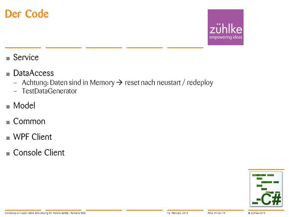 © Zühlke 2013 Service DataAccess – Achtung: Daten sind in Memory  reset nach neustart / redeploy – TestDataGenerator Model Common WPF Client Console Client Der Code Workshop 6 (ws6C) native Entwicklung für mobile Geräte | Romano Roth18.