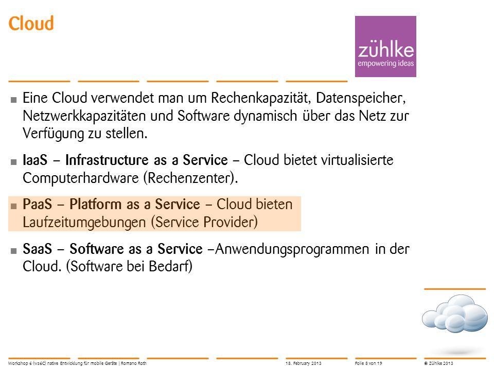 © Zühlke 2013 Eine Cloud verwendet man um Rechenkapazität, Datenspeicher, Netzwerkkapazitäten und Software dynamisch über das Netz zur Verfügung zu stellen.