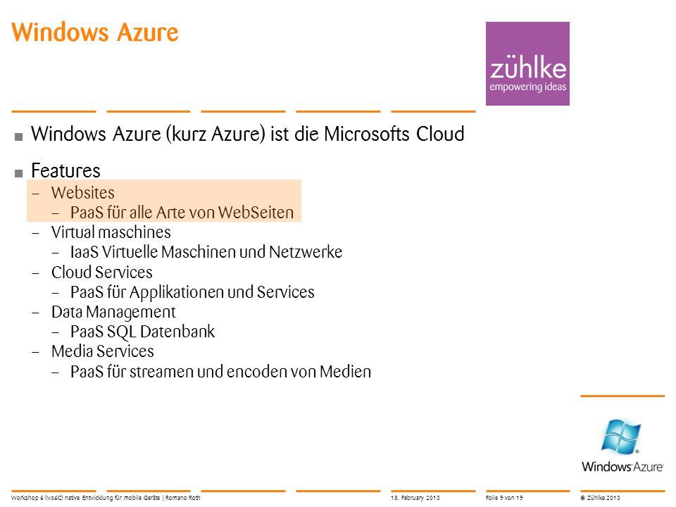 © Zühlke 2013 Windows Azure (kurz Azure) ist die Microsofts Cloud Features – Websites – PaaS für alle Arte von WebSeiten – Virtual maschines – IaaS Virtuelle Maschinen und Netzwerke – Cloud Services – PaaS für Applikationen und Services – Data Management – PaaS SQL Datenbank – Media Services – PaaS für streamen und encoden von Medien Windows Azure Workshop 6 (ws6C) native Entwicklung für mobile Geräte | Romano Roth18.