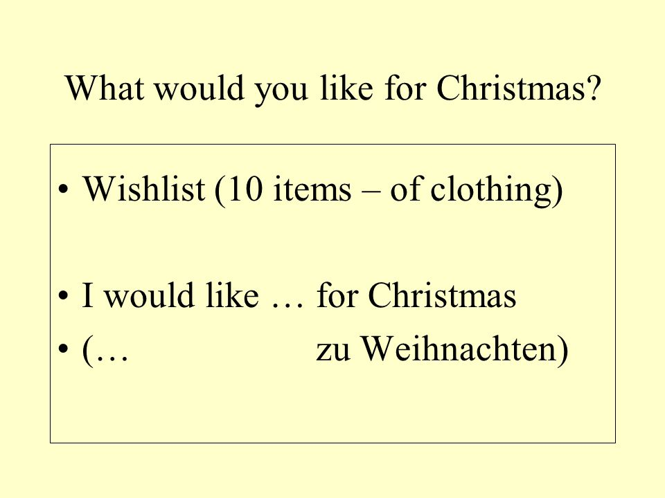 What would you like for Christmas? Wishlist (10 items – of clothing) I would like … for Christmas (… zu Weihnachten)