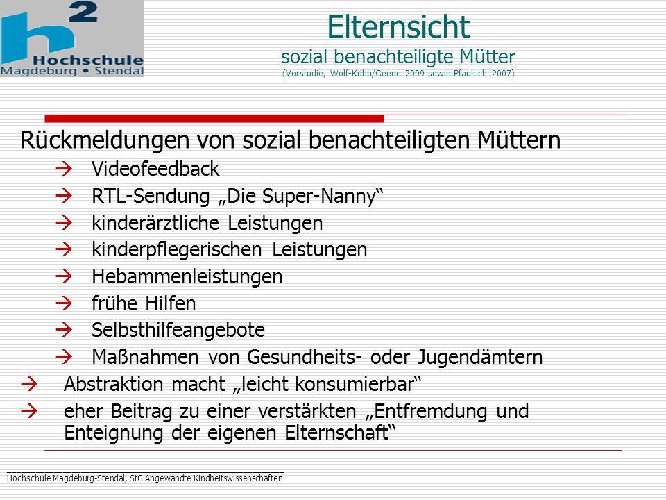 """_____________________________________________________________ Hochschule Magdeburg-Stendal, StG Angewandte Kindheitswissenschaften Elternsicht sozial benachteiligte Mütter (Vorstudie, Wolf-Kühn/Geene 2009 sowie Pfautsch 2007) Rückmeldungen von sozial benachteiligten Müttern  Videofeedback  RTL-Sendung """"Die Super-Nanny  kinderärztliche Leistungen  kinderpflegerischen Leistungen  Hebammenleistungen  frühe Hilfen  Selbsthilfeangebote  Maßnahmen von Gesundheits- oder Jugendämtern  Abstraktion macht """"leicht konsumierbar  eher Beitrag zu einer verstärkten """"Entfremdung und Enteignung der eigenen Elternschaft"""
