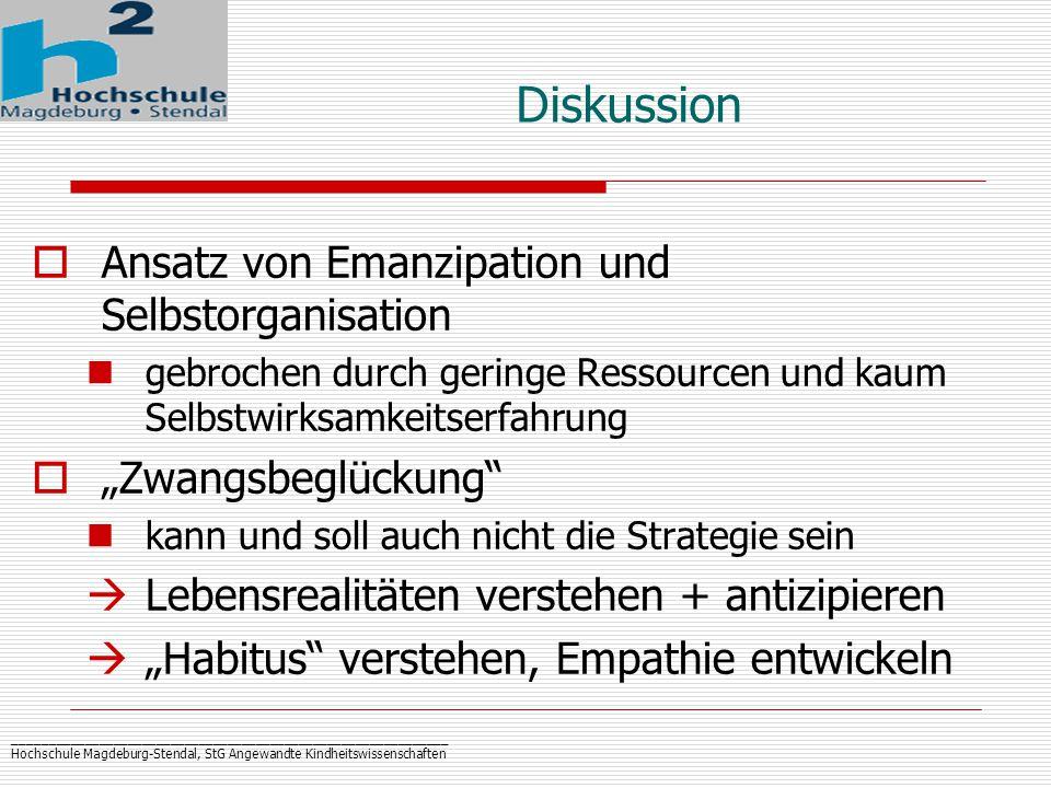 """_____________________________________________________________ Hochschule Magdeburg-Stendal, StG Angewandte Kindheitswissenschaften Diskussion  Ansatz von Emanzipation und Selbstorganisation gebrochen durch geringe Ressourcen und kaum Selbstwirksamkeitserfahrung  """"Zwangsbeglückung kann und soll auch nicht die Strategie sein  Lebensrealitäten verstehen + antizipieren  """"Habitus verstehen, Empathie entwickeln"""