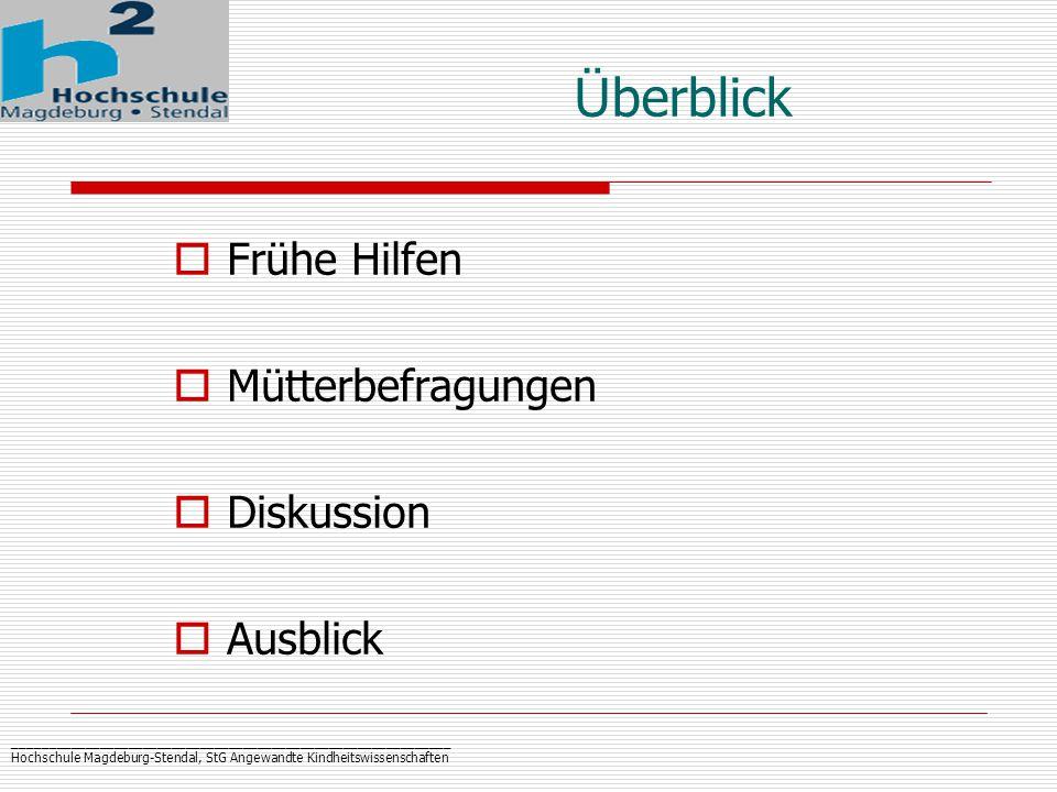 _____________________________________________________________ Hochschule Magdeburg-Stendal, StG Angewandte Kindheitswissenschaften Ü berblick  Frühe Hilfen  Mütterbefragungen  Diskussion  Ausblick
