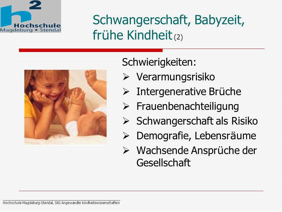 _____________________________________________________________ Hochschule Magdeburg-Stendal, StG Angewandte Kindheitswissenschaften Schwangerschaft, Babyzeit, fr ü he Kindheit (2) Schwierigkeiten:  Verarmungsrisiko  Intergenerative Br ü che  Frauenbenachteiligung  Schwangerschaft als Risiko  Demografie, Lebensr ä ume  Wachsende Anspr ü che der Gesellschaft