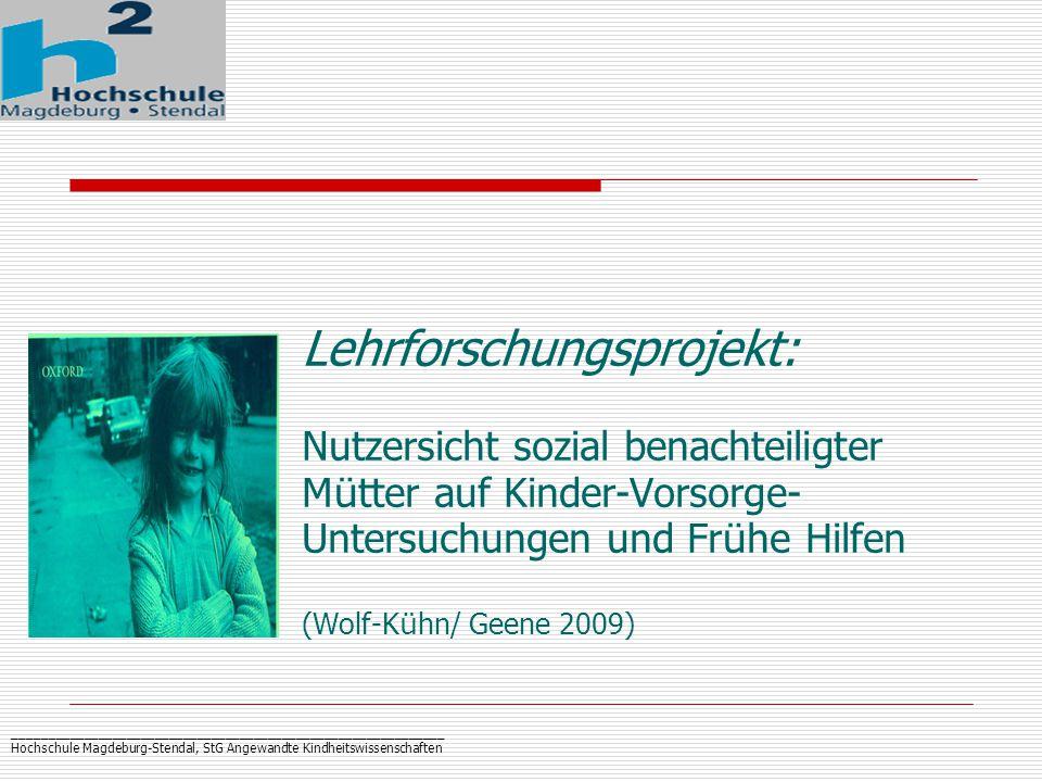 _____________________________________________________________ Hochschule Magdeburg-Stendal, StG Angewandte Kindheitswissenschaften Lehrforschungsprojekt: Nutzersicht sozial benachteiligter M ü tter auf Kinder-Vorsorge- Untersuchungen und Fr ü he Hilfen (Wolf-K ü hn/ Geene 2009)