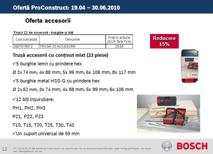 Ofertă ProConstruct: 19.04 – 30.06.2010 12 RTI | 02.04.09 | © Alle Rechte bei Robert Bosch AG, auch für den Fall von Schutzrechtsanmeldungen.