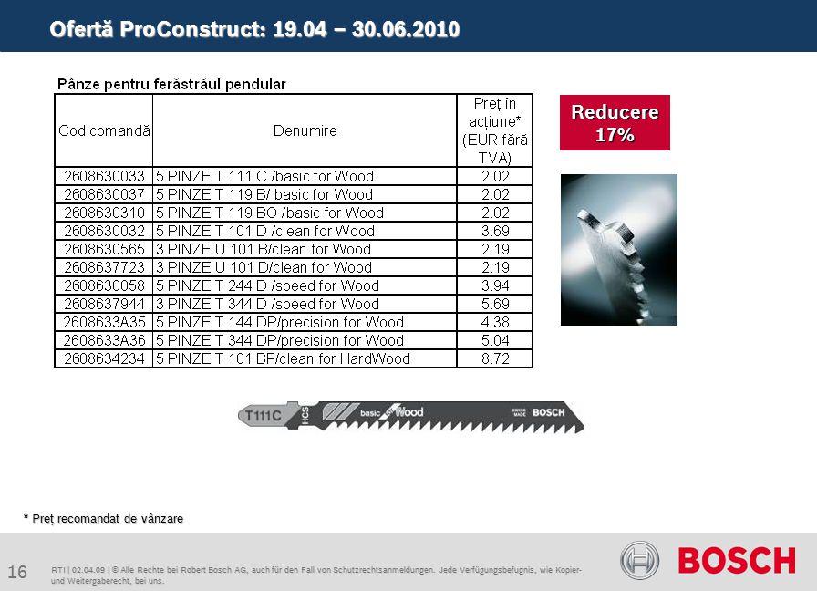Ofertă ProConstruct: 19.04 – 30.06.2010 16 RTI | 02.04.09 | © Alle Rechte bei Robert Bosch AG, auch für den Fall von Schutzrechtsanmeldungen.
