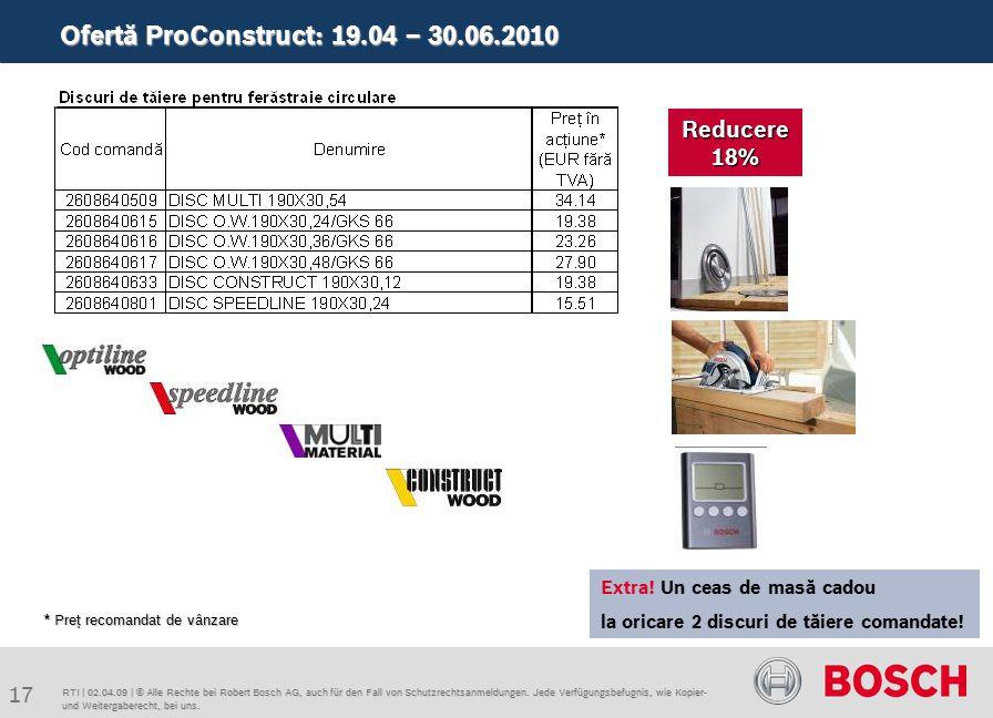 Ofertă ProConstruct: 19.04 – 30.06.2010 17 RTI | 02.04.09 | © Alle Rechte bei Robert Bosch AG, auch für den Fall von Schutzrechtsanmeldungen.