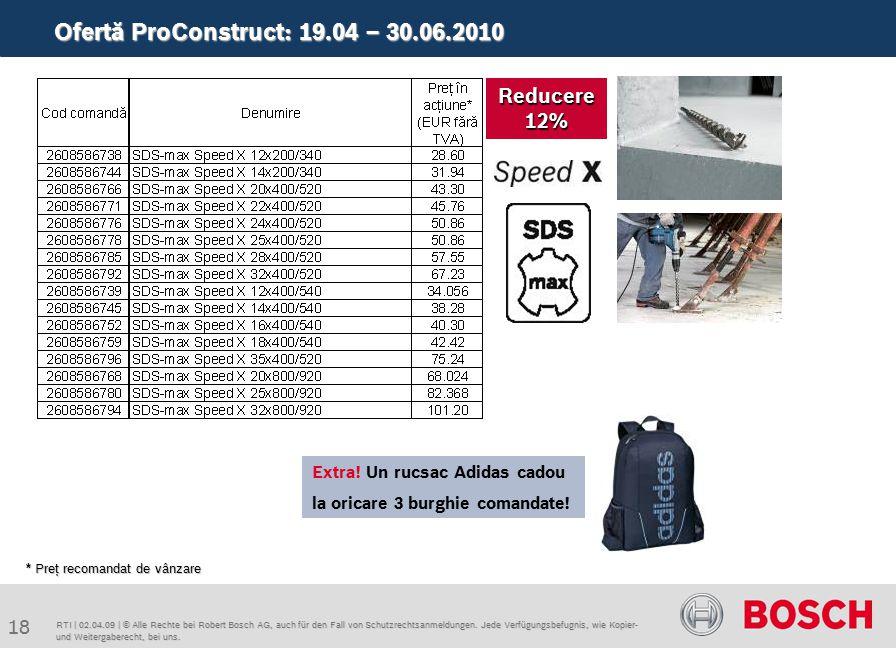 Ofertă ProConstruct: 19.04 – 30.06.2010 18 RTI | 02.04.09 | © Alle Rechte bei Robert Bosch AG, auch für den Fall von Schutzrechtsanmeldungen. Jede Ver