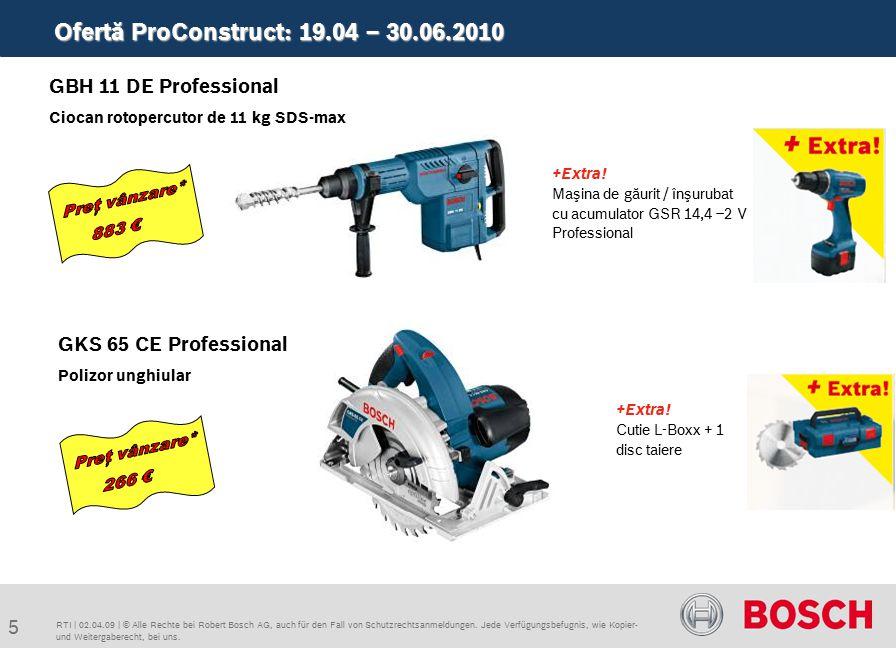 Ofertă ProConstruct: 19.04 – 30.06.2010 5 RTI | 02.04.09 | © Alle Rechte bei Robert Bosch AG, auch für den Fall von Schutzrechtsanmeldungen. Jede Verf