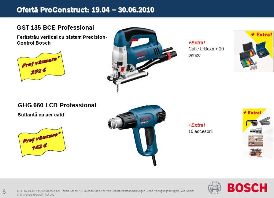 Ofertă ProConstruct: 19.04 – 30.06.2010 6 RTI | 02.04.09 | © Alle Rechte bei Robert Bosch AG, auch für den Fall von Schutzrechtsanmeldungen.