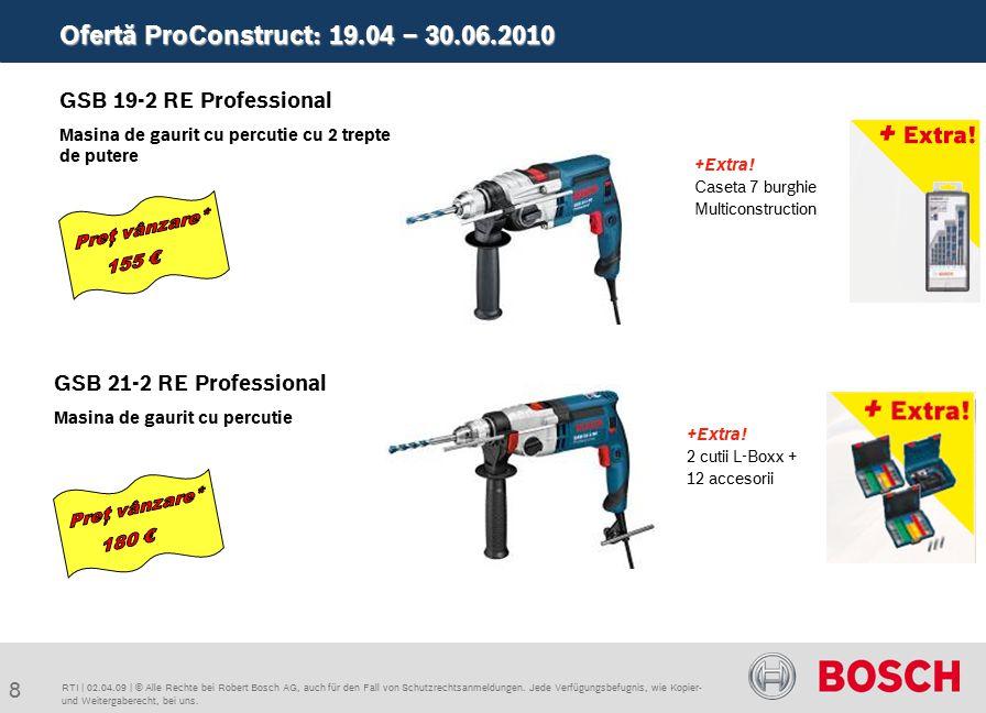 Ofertă ProConstruct: 19.04 – 30.06.2010 9 RTI   02.04.09   © Alle Rechte bei Robert Bosch AG, auch für den Fall von Schutzrechtsanmeldungen.