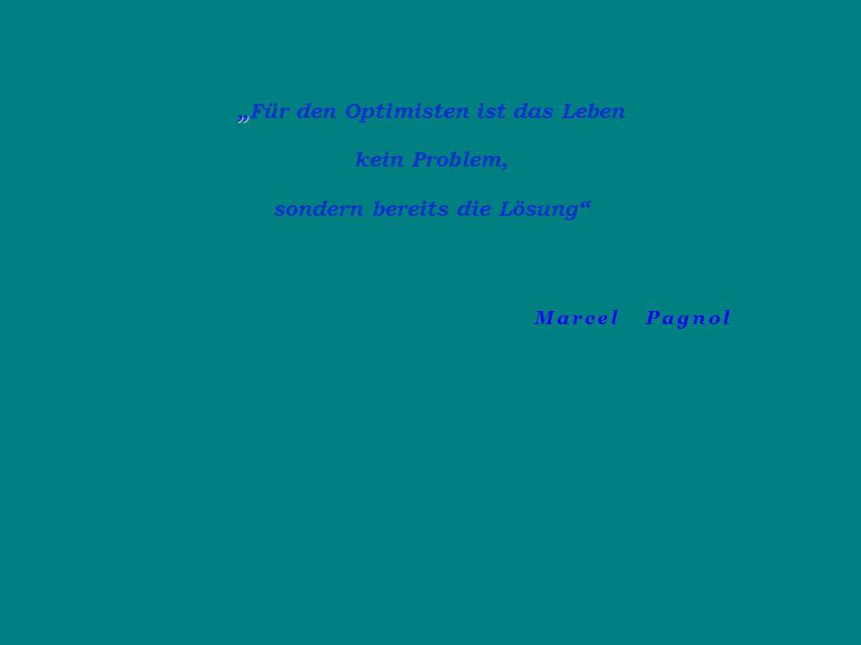 """"""" """"Für den Optimisten ist das Leben kein Problem, sondern bereits die Lösung"""" Marcel Pagnol"""