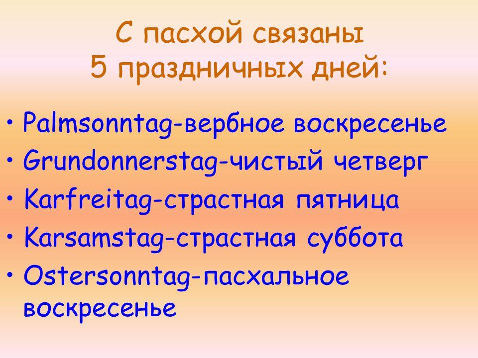 С пасхой связаны 5 праздничных дней: Palmsonntag-вербное воскресенье Grundonnerstag-чистый четверг Karfreitag-страстная пятница Karsamstag-страстная суббота Ostersonntag-пасхальное воскресенье