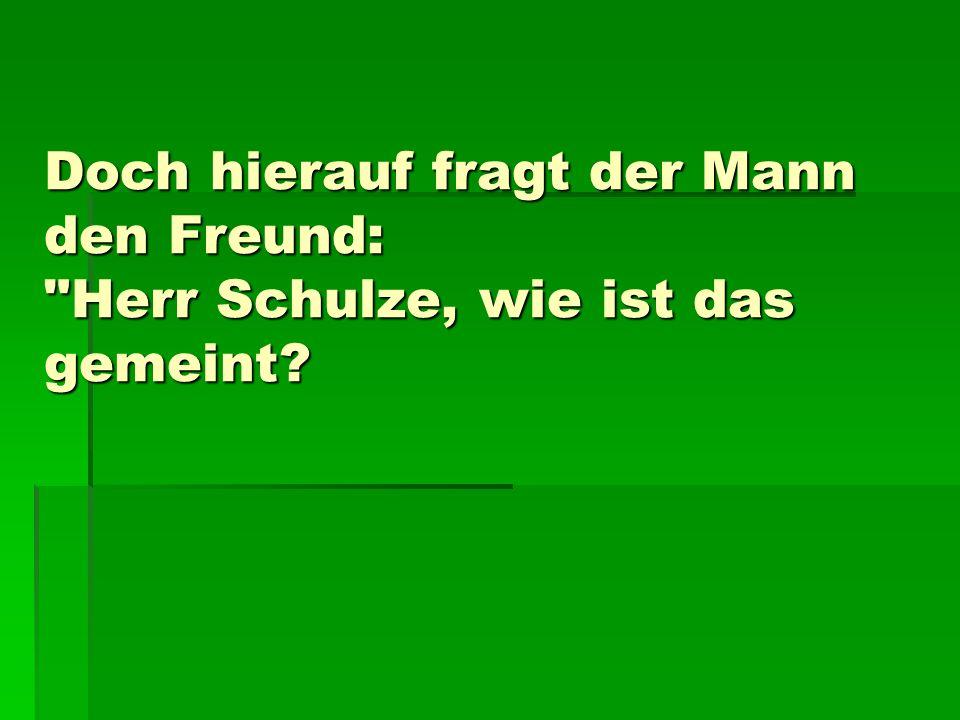 Doch hierauf fragt der Mann den Freund: Herr Schulze, wie ist das gemeint?
