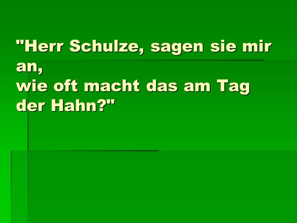 Herr Schulze, sagen sie mir an, wie oft macht das am Tag der Hahn?
