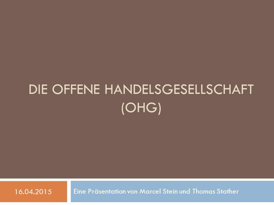 DIE OFFENE HANDELSGESELLSCHAFT (OHG) Eine Präsentation von Marcel Stein und Thomas Stather 16.04.2015