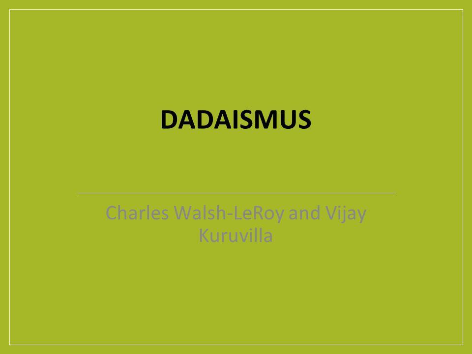 DADAISMUS Charles Walsh-LeRoy and Vijay Kuruvilla