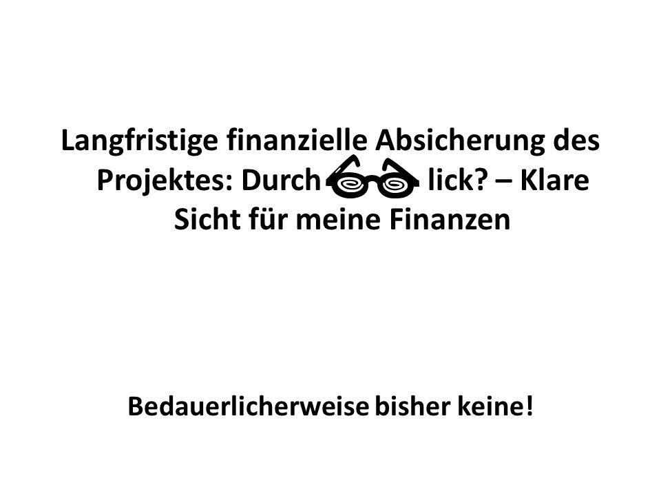 Langfristige finanzielle Absicherung des Projektes: Durch lick? – Klare Sicht für meine Finanzen Bedauerlicherweise bisher keine!