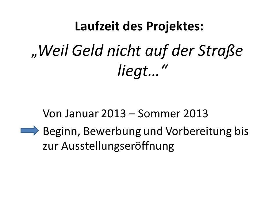 """Laufzeit des Projektes: """" Weil Geld nicht auf der Straße liegt…"""" Von Januar 2013 – Sommer 2013 Beginn, Bewerbung und Vorbereitung bis zur Ausstellungs"""